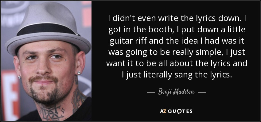 I didn't even write the lyrics down. I got in the booth, I put down a little guitar riff and the idea I had was it was going to be really simple, I just want it to be all about the lyrics and I just literally sang the lyrics. - Benji Madden