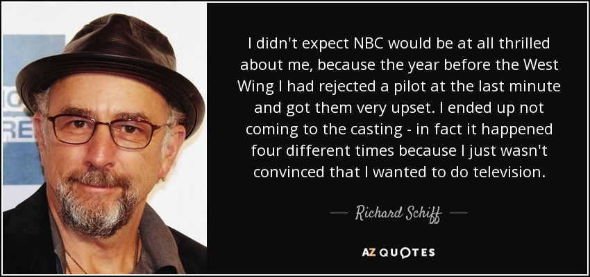I didn't expect NBC would be at all thrilled about me, because the year before the West Wing I had rejected a pilot at the last minute and got them very upset. I ended up not coming to the casting - in fact it happened four different times because I just wasn't convinced that I wanted to do television. - Richard Schiff