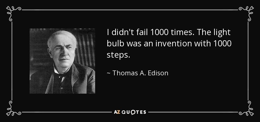I didn't fail 1000 times. The light bulb was an invention with 1000 steps. - Thomas A. Edison