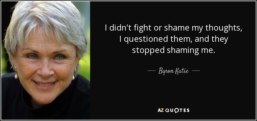 I didn't fight or shame my thoughts, I questioned them, and they stopped shaming me. - Byron Katie