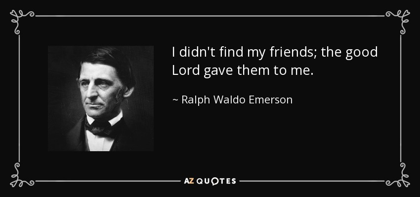 I didn't find my friends; the good Lord gave them to me. - Ralph Waldo Emerson
