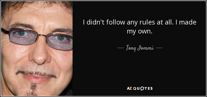I didn't follow any rules at all. I made my own. - Tony Iommi