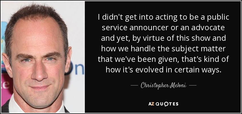 I didn't get into acting to be a public service announcer or an advocate and yet, by virtue of this show and how we handle the subject matter that we've been given, that's kind of how it's evolved in certain ways. - Christopher Meloni