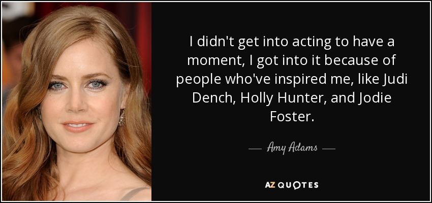 I didn't get into acting to have a moment, I got into it because of people who've inspired me, like Judi Dench, Holly Hunter, and Jodie Foster. - Amy Adams