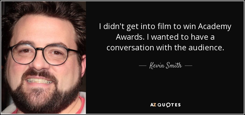 I didn't get into film to win Academy Awards. I wanted to have a conversation with the audience. - Kevin Smith