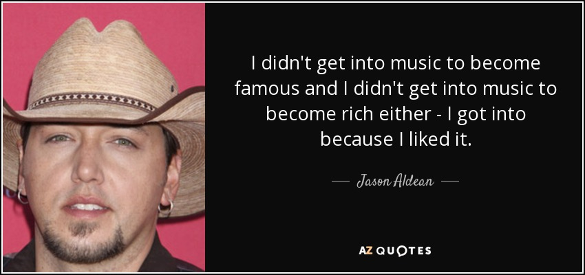 I didn't get into music to become famous and I didn't get into music to become rich either - I got into because I liked it. - Jason Aldean