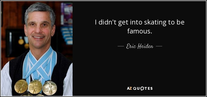 I didn't get into skating to be famous. - Eric Heiden