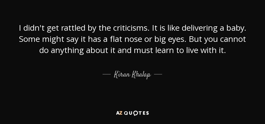 I didn't get rattled by the criticisms. It is like delivering a baby. Some might say it has a flat nose or big eyes. But you cannot do anything about it and must learn to live with it. - Kiran Khalap
