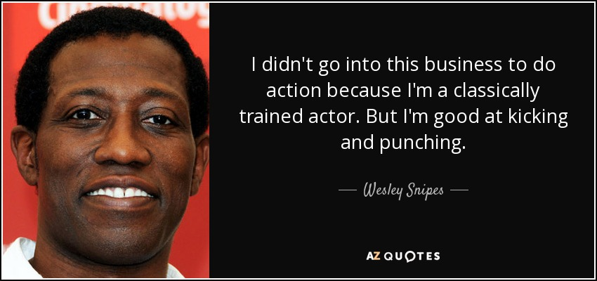 I didn't go into this business to do action because I'm a classically trained actor. But I'm good at kicking and punching. - Wesley Snipes