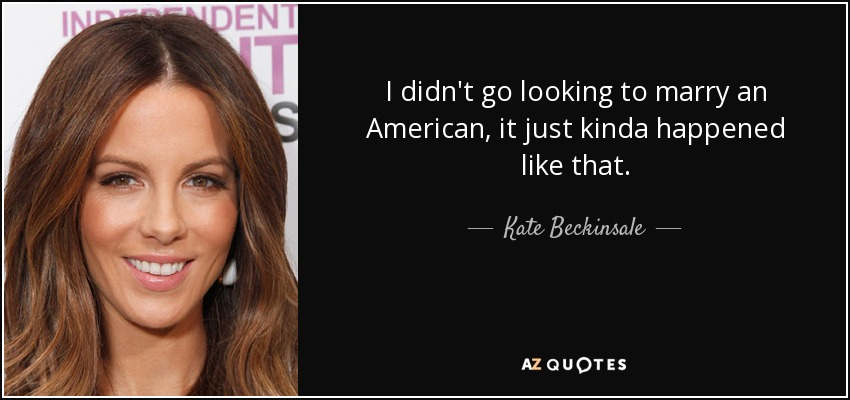 I didn't go looking to marry an American, it just kinda happened like that. - Kate Beckinsale