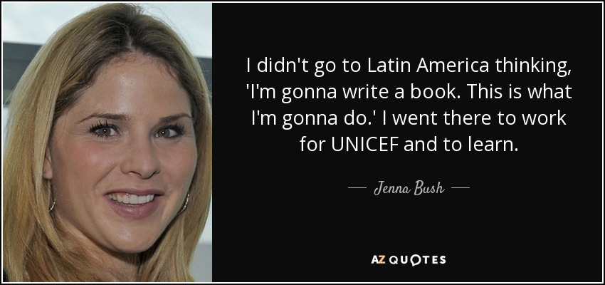 I didn't go to Latin America thinking, 'I'm gonna write a book. This is what I'm gonna do.' I went there to work for UNICEF and to learn. - Jenna Bush