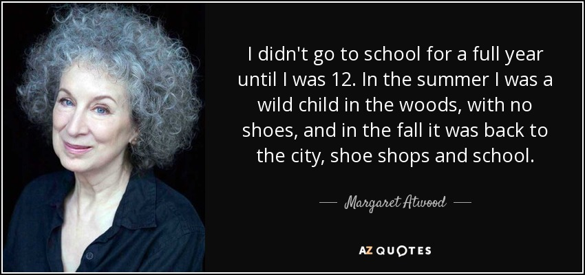 I didn't go to school for a full year until I was 12. In the summer I was a wild child in the woods, with no shoes, and in the fall it was back to the city, shoe shops and school. - Margaret Atwood