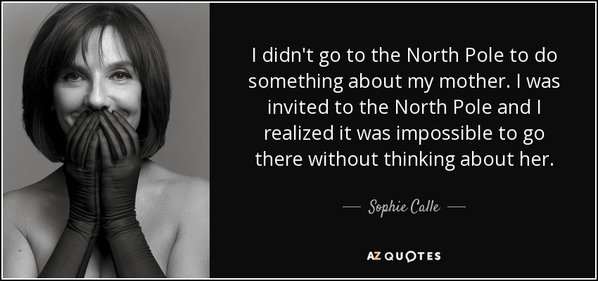 I didn't go to the North Pole to do something about my mother. I was invited to the North Pole and I realized it was impossible to go there without thinking about her. - Sophie Calle