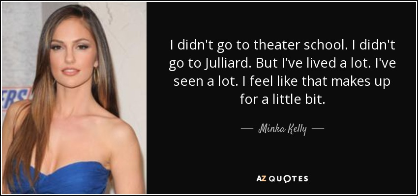 I didn't go to theater school. I didn't go to Julliard. But I've lived a lot. I've seen a lot. I feel like that makes up for a little bit. - Minka Kelly