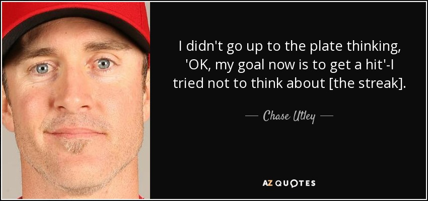 I didn't go up to the plate thinking, 'OK, my goal now is to get a hit'-I tried not to think about [the streak]. - Chase Utley