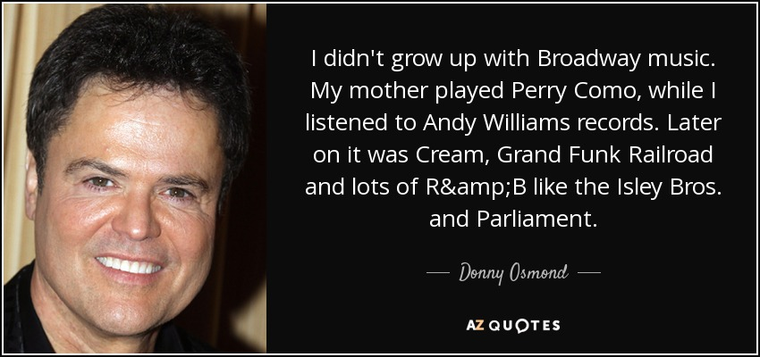 I didn't grow up with Broadway music. My mother played Perry Como, while I listened to Andy Williams records. Later on it was Cream, Grand Funk Railroad and lots of R&B like the Isley Bros. and Parliament. - Donny Osmond