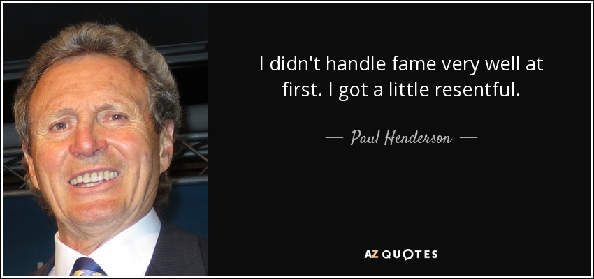 I didn't handle fame very well at first. I got a little resentful. - Paul Henderson