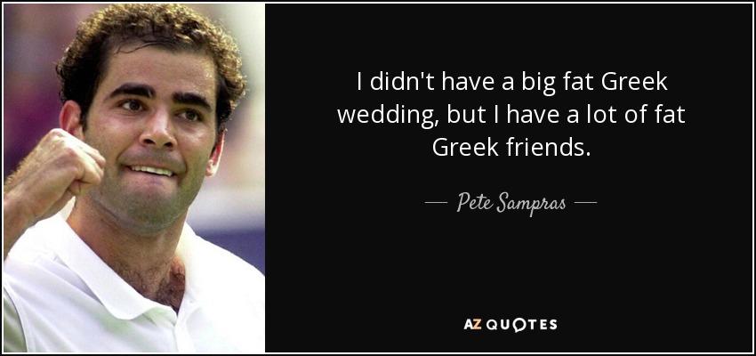 I didn't have a big fat Greek wedding, but I have a lot of fat Greek friends. - Pete Sampras