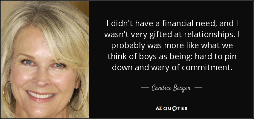 I didn't have a financial need, and I wasn't very gifted at relationships. I probably was more like what we think of boys as being: hard to pin down and wary of commitment. - Candice Bergen