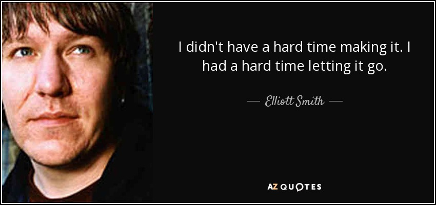I didn't have a hard time making it. I had a hard time letting it go. - Elliott Smith