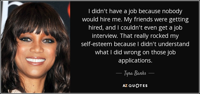 I didn't have a job because nobody would hire me. My friends were getting hired, and I couldn't even get a job interview. That really rocked my self-esteem because I didn't understand what I did wrong on those job applications. - Tyra Banks
