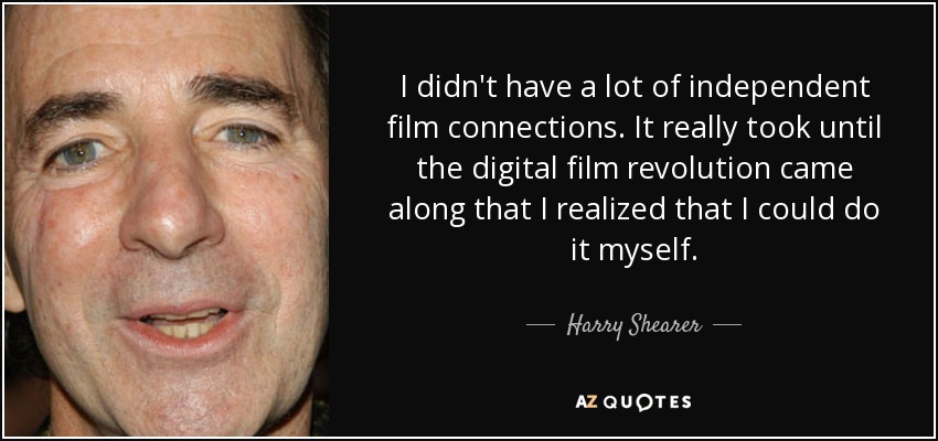 I didn't have a lot of independent film connections. It really took until the digital film revolution came along that I realized that I could do it myself. - Harry Shearer