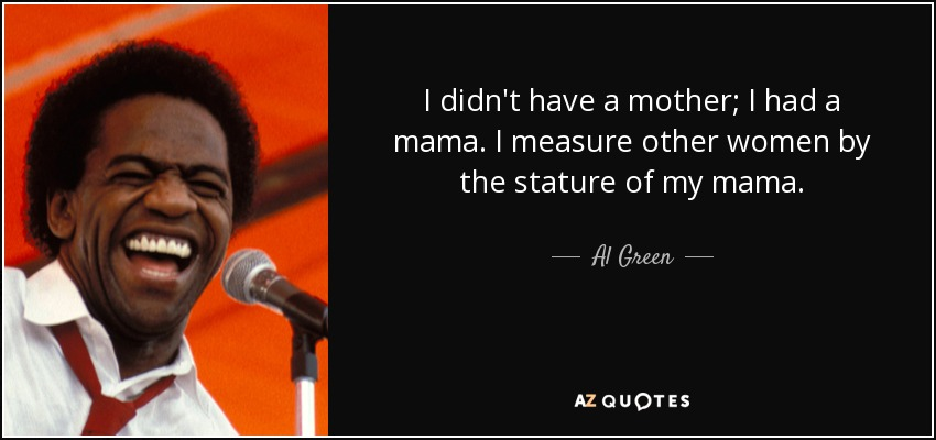 I didn't have a mother; I had a mama. I measure other women by the stature of my mama. - Al Green