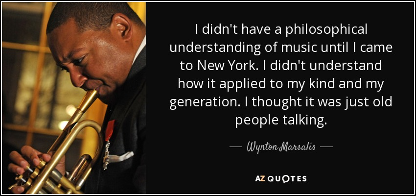 I didn't have a philosophical understanding of music until I came to New York. I didn't understand how it applied to my kind and my generation. I thought it was just old people talking. - Wynton Marsalis