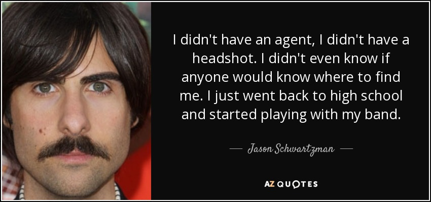I didn't have an agent, I didn't have a headshot. I didn't even know if anyone would know where to find me. I just went back to high school and started playing with my band. - Jason Schwartzman