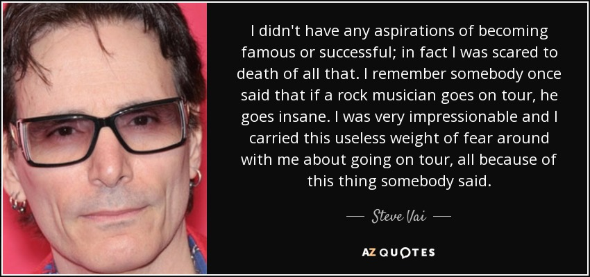 I didn't have any aspirations of becoming famous or successful; in fact I was scared to death of all that. I remember somebody once said that if a rock musician goes on tour, he goes insane. I was very impressionable and I carried this useless weight of fear around with me about going on tour, all because of this thing somebody said. - Steve Vai