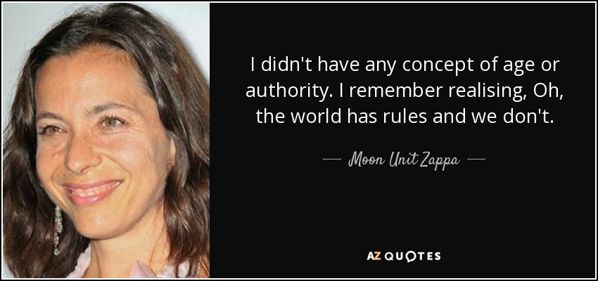 I didn't have any concept of age or authority. I remember realising, Oh, the world has rules and we don't. - Moon Unit Zappa