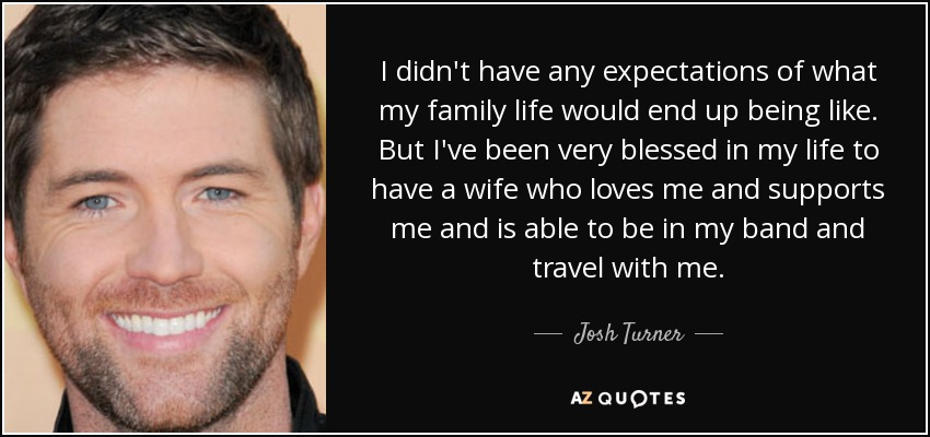 I didn't have any expectations of what my family life would end up being like. But I've been very blessed in my life to have a wife who loves me and supports me and is able to be in my band and travel with me. - Josh Turner