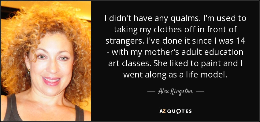 I didn't have any qualms. I'm used to taking my clothes off in front of strangers. I've done it since I was 14 - with my mother's adult education art classes. She liked to paint and I went along as a life model. - Alex Kingston