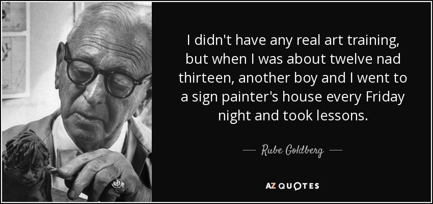 I didn't have any real art training, but when I was about twelve nad thirteen, another boy and I went to a sign painter's house every Friday night and took lessons. - Rube Goldberg