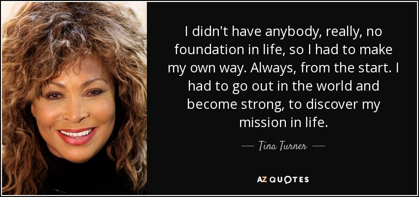 I didn't have anybody, really, no foundation in life, so I had to make my own way. Always, from the start. I had to go out in the world and become strong, to discover my mission in life. - Tina Turner