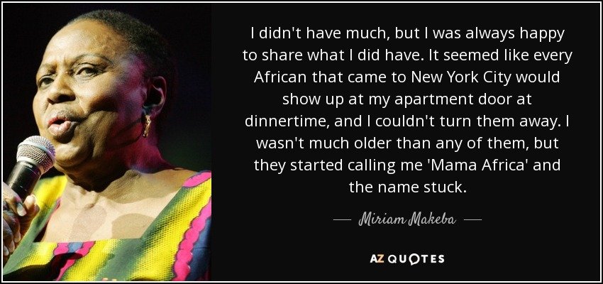 I didn't have much, but I was always happy to share what I did have. It seemed like every African that came to New York City would show up at my apartment door at dinnertime, and I couldn't turn them away. I wasn't much older than any of them, but they started calling me 'Mama Africa' and the name stuck. - Miriam Makeba
