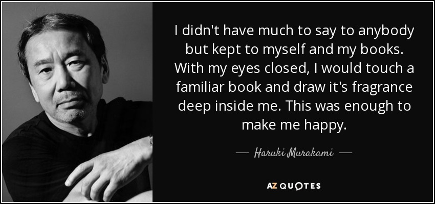 I didn't have much to say to anybody but kept to myself and my books. With my eyes closed, I would touch a familiar book and draw it's fragrance deep inside me. This was enough to make me happy. - Haruki Murakami