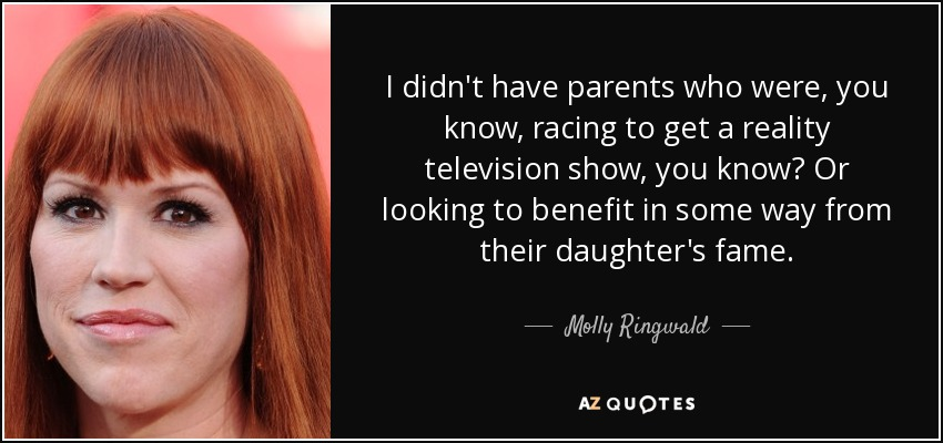 I didn't have parents who were, you know, racing to get a reality television show, you know? Or looking to benefit in some way from their daughter's fame. - Molly Ringwald