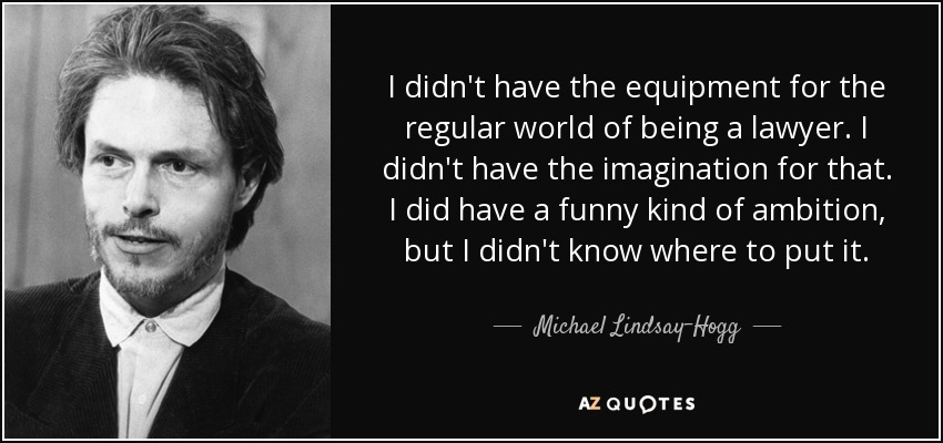 I didn't have the equipment for the regular world of being a lawyer. I didn't have the imagination for that. I did have a funny kind of ambition, but I didn't know where to put it. - Michael Lindsay-Hogg