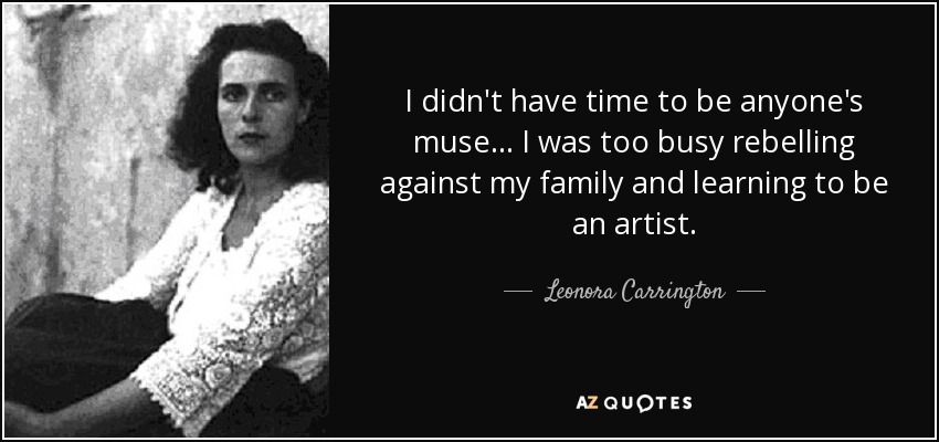 I didn't have time to be anyone's muse... I was too busy rebelling against my family and learning to be an artist. - Leonora Carrington