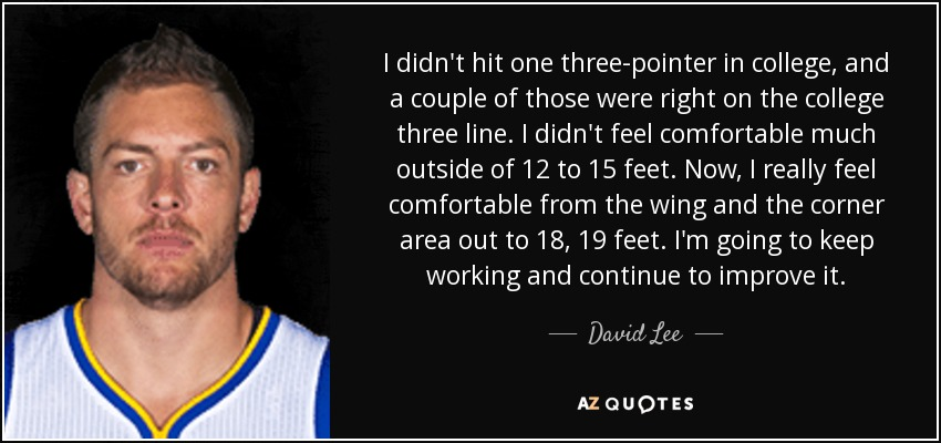 I didn't hit one three-pointer in college, and a couple of those were right on the college three line. I didn't feel comfortable much outside of 12 to 15 feet. Now, I really feel comfortable from the wing and the corner area out to 18, 19 feet. I'm going to keep working and continue to improve it. - David Lee