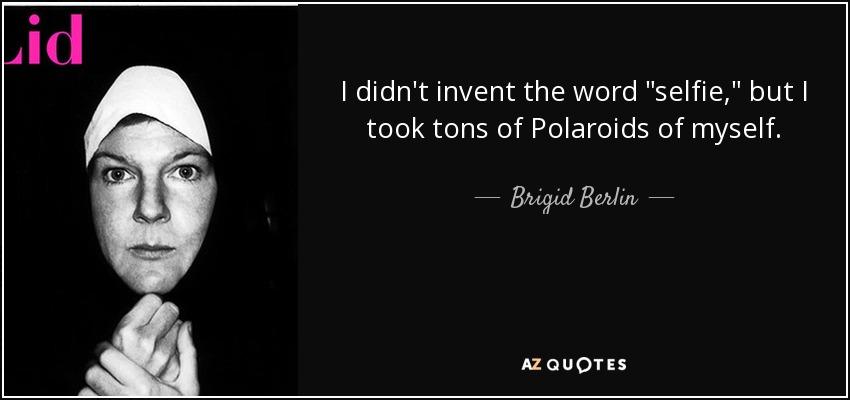 Brigid Berlin Quote I Didnt Invent The Word Selfie But I Took