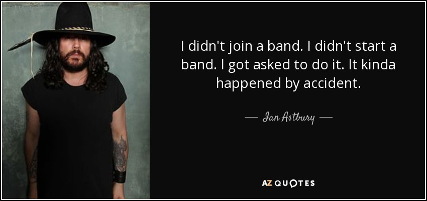 I didn't join a band. I didn't start a band. I got asked to do it. It kinda happened by accident. - Ian Astbury