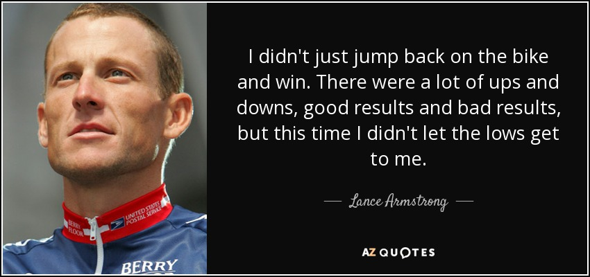 I didn't just jump back on the bike and win. There were a lot of ups and downs, good results and bad results, but this time I didn't let the lows get to me. - Lance Armstrong