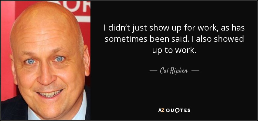 I didn't just show up for work, as has sometimes been said. I also showed up to work. - Cal Ripken, Jr.