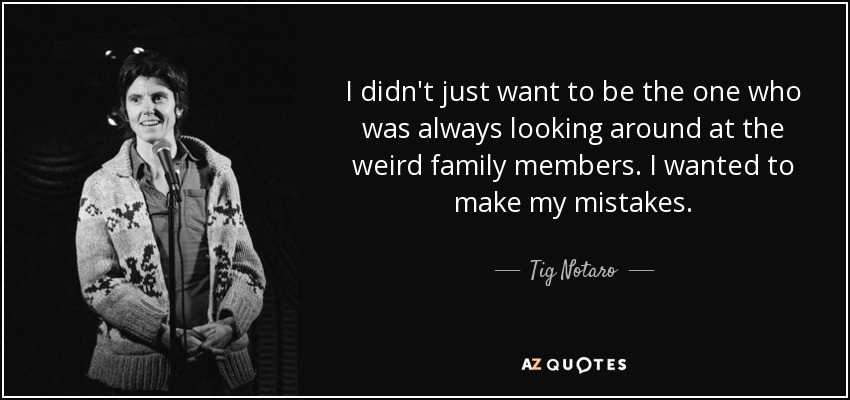 I didn't just want to be the one who was always looking around at the weird family members. I wanted to make my mistakes. - Tig Notaro