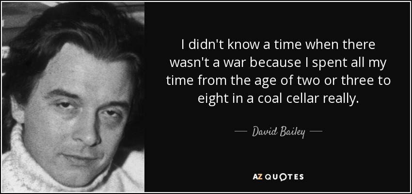 I didn't know a time when there wasn't a war because I spent all my time from the age of two or three to eight in a coal cellar really. - David Bailey