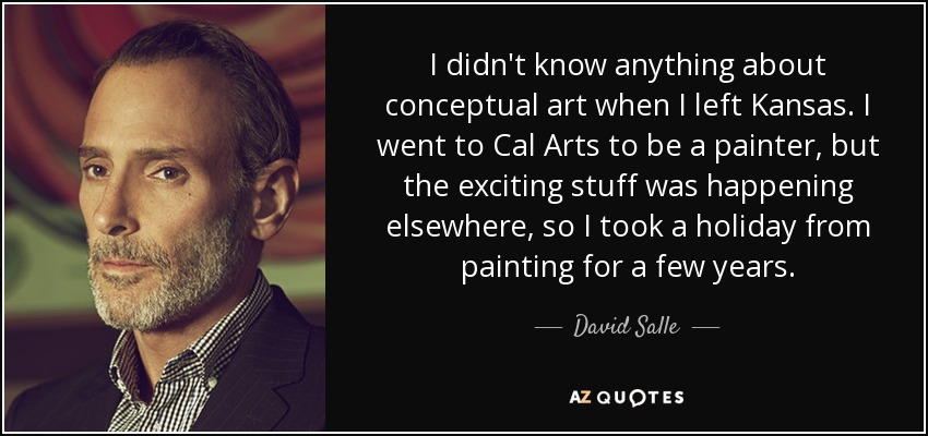 I didn't know anything about conceptual art when I left Kansas. I went to Cal Arts to be a painter, but the exciting stuff was happening elsewhere, so I took a holiday from painting for a few years. - David Salle