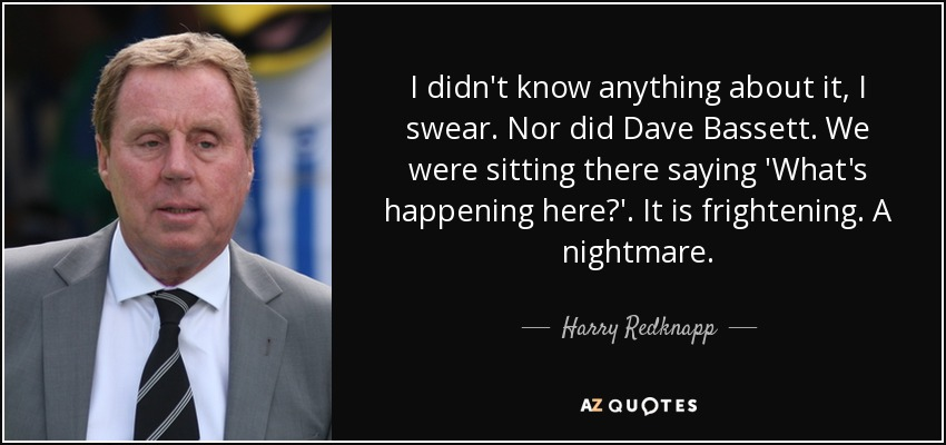 I didn't know anything about it, I swear. Nor did Dave Bassett. We were sitting there saying 'What's happening here?'. It is frightening. A nightmare. - Harry Redknapp