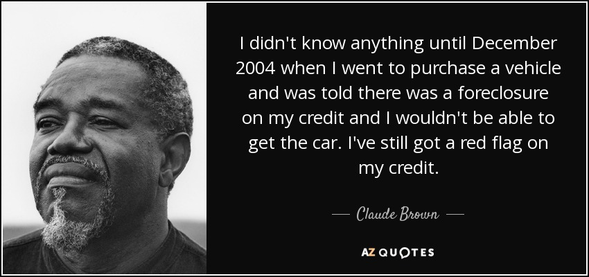 I didn't know anything until December 2004 when I went to purchase a vehicle and was told there was a foreclosure on my credit and I wouldn't be able to get the car. I've still got a red flag on my credit. - Claude Brown